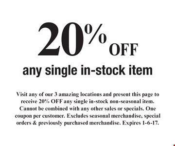 20% OFF any single in-stock item. Visit any of our 3 amazing locations and present this page to receive 20% OFF any single in-stock non-seasonal item. Cannot be combined with any other sales or specials. One coupon per customer. Excludes seasonal merchandise, special orders & previously purchased merchandise. Expires 1-6-17.