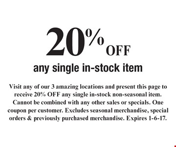 20%OFF any single in-stock item. Visit any of our 3 amazing locations and present this page to receive 20% OFF any single in-stock non-seasonal item. Cannot be combined with any other sales or specials. One coupon per customer. Excludes seasonal merchandise, special orders & previously purchased merchandise. Expires 1-6-17.