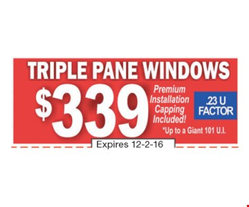 $339 Triple Pane Windows. Premium installation capping included! .23 U Factor. *Up to a giant 101 U.I. Expires 12-2-16.