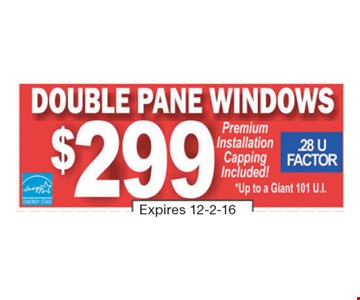 $299 Double Pane Windows. Premium installation capping included! .28 U Factor. *Up to a giant 101 U.I. Expires 12-2-16.