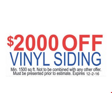 $2000 Off Vinyl Siding. Min. 1500 sq. ft. Not to be combined with any other offer. Must be presented prior to estimate. Expires 12-2-16.