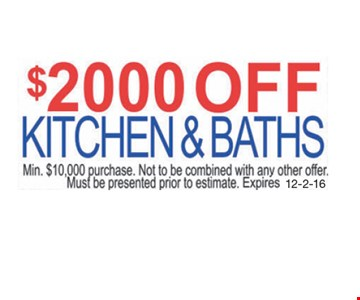 $2000 Off Kitchen & Baths. Min. $10,000 purchase. Not to be combined with any other offer. Must be presented prior to estimate. Expires 12-2-16.