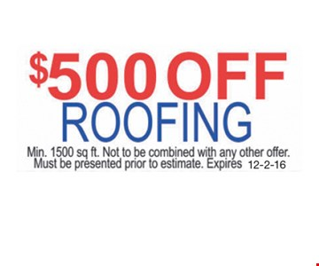 $500 Off Roofing. Min. 1500 sq. ft. Not to be combined with any other offer. Must be presented prior to estimate. Expires 12-2-16.