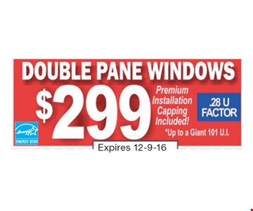 $299 Double Pane Windows. Premium Installation Capping Included! *Up to a Giant 101 U.I. Expires 12-9-16.