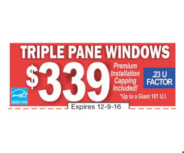$339 Triple Pane Windows. Premium Installation Capping Included. *Up to a Giant 101 U.I. Expires 12-9-16.