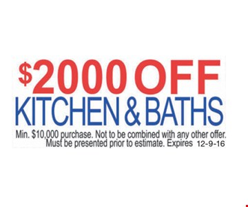 $2000 off Kitchen & Baths. Min. $10,000 purchase. Not to be combined with any other offer. Must be presented prior to estimate. Expires 12-9-16.