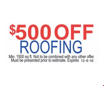 $500 Off Roofing. Min. 1500 sq. ft. Not to be combined with ant other offer. Must be presented prior to estimate. Expires 12-9-16.