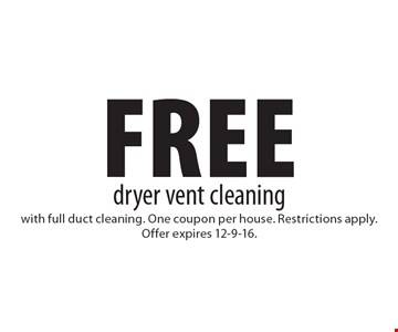 Free dryer vent cleaning with full duct cleaning. One coupon per house. Restrictions apply. Offer expires 12-9-16.