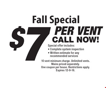 Fall Special $7 per vent special offer. Includes:  Complete system inspection & written estimate for any recommended services. 10 vent minimum charge. Unlimited vents.Mains priced separately. One coupon per house. Restrictions apply. Expires 12-9-16.