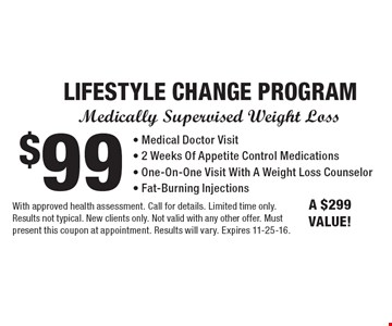 Medically Supervised Weight Loss $99 LIFESTYLE CHANGE PROGRAM - Medical Doctor Visit - 2 Weeks Of Appetite Control Medications - One-On-One Visit With A Weight Loss Counselor - Fat-Burning Injections. A $299 VALUE! With approved health assessment. Call for details. Limited time only. Results not typical. New clients only. Not valid with any other offer. Must present this coupon at appointment. Results will vary. Expires 11-25-16.