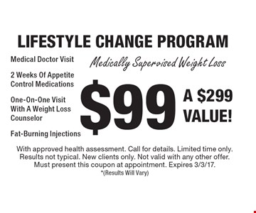 $99 LIFESTYLE CHANGE PROGRAM Medically Supervised Weight Loss Medical Doctor Visit, 2 Weeks Of Appetite Control Medications One-On-One Visit With A Weight Loss Counselor Fat-Burning Injections A $299 VALUE! With approved health assessment. Call for details. Limited time only. Results not typical. New clients only. Not valid with any other offer. Must present this coupon at appointment. Expires 3/3/17.*(Results Will Vary)