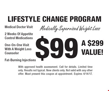 $99 LIFESTYLE CHANGE PROGRAM. Medically Supervised Weight Loss. Medical Doctor Visit. 2 Weeks Of Appetite Control Medications. One-On-One Visit With A Weight Loss Counselor. Fat-Burning Injections. A $299 VALUE! With approved health assessment. Call for details. Limited time only. Results not typical. New clients only. Not valid with any other offer. Must present this coupon at appointment. Expires 4/14/17.