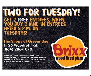 Two For Tuesday! 2 Free Entrees. Get 2 free entrees, when you buy 2 dine-in entrees after 5pm on Tuesdays! Dine-in only. Valid at Brixx in Greenville, SC. Not valid with other offers or specials. 2 items of least value are free. Expires 1/31/17.