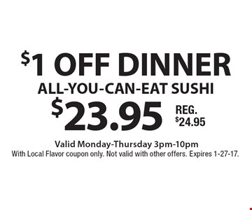 $1 off dinner $23.95 ALL-YOU-CAN-EAT SUSHI. Valid Monday-Thursday 3pm-10pm. With Local Flavor coupon only. Not valid with other offers. Expires 1-27-17.
