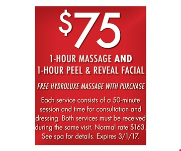 $75 1-Hour Massage And 1-Hour Peel And Reveal Facial Free Hydroluxe massage with purchase. Each service consists of a 50-minute session and time for consultation and dressing. Both services must be received during the same visit. Normal rate $163. See spa for details. Expires 3-1-17.