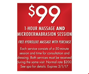 $99 1-Hour Massage And Microdermabrasion Session Free Hydroluxe massage with purchase. Each service consists of a 50-minute session and time for consultation and dressing. Both services must be received during the same visit. Normal rate $200. See spa for details. Expires 3-1-17.