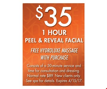 $35 1 HOUR PEEL & REVEAL FACIAL. FREE HYDROLUXE MASSAGE WITH PURCHASE. Consists of a 50-minute service and time for consultation and dressing. Normal rate $89. New clients only. See spa for details. Expires 4/15/17.