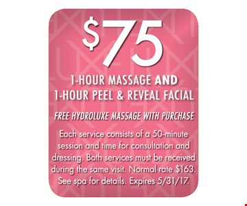 $75 1-hour massage and 1-hour peel & reveal facial. Free hydroluxe massage with purchase. Each service consists of a 50-minute session and time for consultation and dressing. Both services must be received during the same visit. Normal rate $163. See spa for details. Expires 5/31/17.