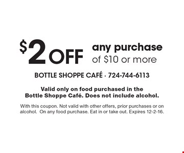$2 off any purchase of $10 or more. Valid only on food purchased in the Bottle Shoppe Cafe. Does not include alcohol. With this coupon. Not valid with other offers, prior purchases or on alcohol. On any food purchase. Eat in or take out. Expires 12-2-16.
