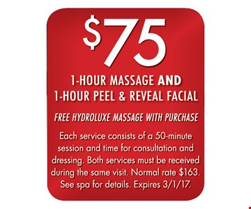 $75 1-hour massage and 1 hour peel & reveal facial. Free hydroluxe massage with purchase. Each service consists of a 50-minute session and time for consultation and dressing. Both services must be received during the same visit. Normal rate $163. See spa for details. Expires 3/1/17.