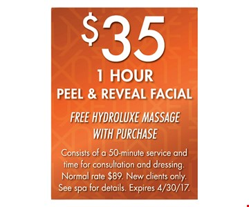 $35 1 HOUR PEEL & REVEAL FACIAL. FREE HYDROLUXE MASSAGE WITH PURCHASE. Consists of a 50-minute service and time for consultation and dressing. Normal rate $89. New clients only. See spa for details. Expires 4/30/17.
