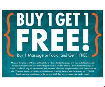 Buy 1 Massage or Facial and get 1 FREE. Must pay full price of $74 for a certificate for a 1-hour standard massage or 1-hour LuXe facial in order to receive free certificate. Free certificate ($74 value) is valid for either a 1-hour standard massage or 1-hour LuXe facial. May not be combined with any other offer. Limit one per customer. Each service consists of a 50-minute session and time for consultation and dressing. Services must be received by 11/30/17. Certificates must be redeemed at the location which they ore purchased. See spa for details.