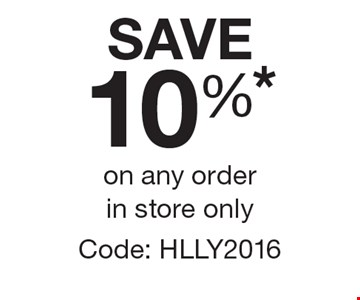 SAVE 10%* on any order in store only. Code: HLLY2016.
