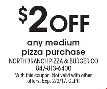 $2 Off any medium pizza purchase. With this coupon. Not valid with other offers. Exp. 2/3/17. CLPR