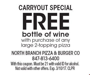Carryout Special Free bottle of wine with purchase of any large 2-topping pizza. With this coupon. Must be 21 with valid ID for alcohol. Not valid with other offers. Exp. 3/10/17. CLPR