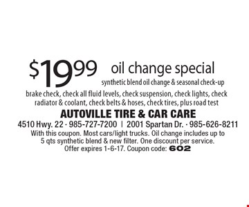 $19.99 oil change special , synthetic blend oil change & seasonal check-up, brake check, check all fluid levels, check suspension, check lights, check radiator & coolant, check belts & hoses, check tires, plus road test. With this coupon. Most cars/light trucks. Oil change includes up to 5 qts synthetic blend & new filter. One discount per service. Offer expires 1-6-17. Coupon code: 602