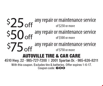 $75 off any repair or maintenance service of $750 or more. $50 off any repair or maintenance service of $500 or more. $25 off any repair or maintenance service of $250 or more. With this coupon. Excludes tire & batteries. Offer expires 1-6-17. Coupon code: 600