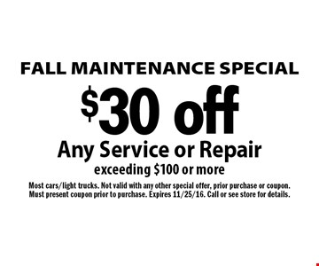 FALL MAINTENANCE SPECIAL $30 off Any Service or Repair exceeding $100 or more. Most cars/light trucks. Not valid with any other special offer, prior purchase or coupon.Must present coupon prior to purchase. Expires 11/25/16. Call or see store for details.