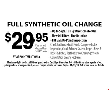 $29.95 FULL SYNTHETIC OIL CHANGE - Up to 5 qts. Full Synthetic Motor Oil- New Oil Filter - Tire Rotation- FREE Multi-Point InspectionCheck Antifreeze & All Fluids, Complete Brake Inspection, Check Exhaust System, Inspect Belts & Hoses & Lights, Test Battery & Charging System, Consultation On Any Problems. Most cars/light trucks. Additional quarts extra. Cartridge filter extra. Not valid with any other special offer,prior purchase or coupon. Must present coupon prior to purchase. Expires 11/25/16. Call or see store for details.Plus tax and disposal fees$109.95 valueBY APPOINTMENT ONLY