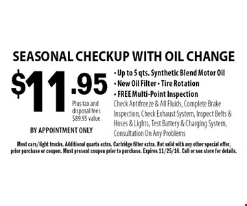 $11.95 SEASONAL CHECKUP WITH OIL CHANGE - Up to 5 qts. Synthetic Blend Motor Oil- New Oil Filter - Tire Rotation- FREE Multi-Point InspectionCheck Antifreeze & All Fluids, Complete Brake Inspection, Check Exhaust System, Inspect Belts & Hoses & Lights, Test Battery & Charging System, Consultation On Any Problems. Most cars/light trucks. Additional quarts extra. Cartridge filter extra. Not valid with any other special offer,prior purchase or coupon. Must present coupon prior to purchase. Expires 11/25/16. Call or see store for details.Plus tax and disposal fees$89.95 valueBY APPOINTMENT ONLY