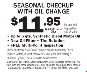 $11.95 SEASONAL CHECKUP WITH OIL CHANGE - Up to 5 qts. Synthetic Blend Motor Oil- New Oil Filter - Tire Rotation- FREE Multi-Point Inspection Check Antifreeze & All Fluids, Complete Brake Inspection, Check Exhaust System, Inspect Belts & Hoses & Lights, Test Battery & Charging System, Consultation On Any Problems. Plus tax and disposal fees $89.95 value Most cars/light trucks. Additional quarts extra. Cartridge filter extra. Not valid with any other special offer, prior purchase or coupon. Must present coupon prior to purchase. Expires 1-6-17. Call or see store for details. BY APPOINTMENT ONLY
