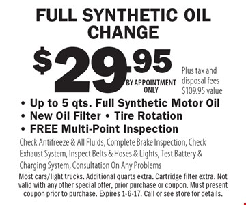 $29.95 FULL SYNTHETIC OIL CHANGE - Up to 5 qts. Full Synthetic Motor Oil- New Oil Filter - Tire Rotation- FREE Multi-Point Inspection Check Antifreeze & All Fluids, Complete Brake Inspection, Check Exhaust System, Inspect Belts & Hoses & Lights, Test Battery & Charging System, Consultation On Any Problems. Plus tax and disposal fees $109.95 value Most cars/light trucks. Additional quarts extra. Cartridge filter extra. Not valid with any other special offer, prior purchase or coupon. Must present coupon prior to purchase. Expires 1-6-17. Call or see store for details. BY APPOINTMENT ONLY