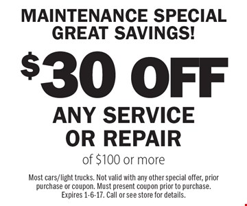 MAINTENANCE SPECIAL GREAT SAVINGS! $30 OFF ANY SERVICE OR REPAIR of $100 or more. Most cars/light trucks. Not valid with any other special offer, prior purchase or coupon. Must present coupon prior to purchase.Expires 1-6-17. Call or see store for details.