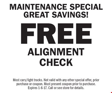 MAINTENANCE SPECIAL GREAT SAVINGS! FREE ALIGNMENT CHECK. Most cars/light trucks. Not valid with any other special offer, prior purchase or coupon. Must present coupon prior to purchase. Expires 1-6-17. Call or see store for details.