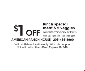 $1 OFF lunch special meat & 2 veggies mediterranean salads. Mon.-Sat. 11am-4pm - Sun. 10am-3pm. Valid at Helena location only. With this coupon. Not valid with other offers. Expires 12-2-16.