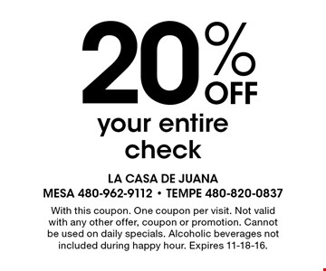 20% off your entire check. With this coupon. One coupon per visit. Not valid with any other offer, coupon or promotion. Cannot be used on daily specials. Alcoholic beverages not included during happy hour. Expires 11-18-16.