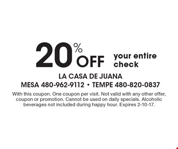 20% Off your entire check. With this coupon. One coupon per visit. Not valid with any other offer, coupon or promotion. Cannot be used on daily specials. Alcoholic beverages not included during happy hour. Expires 2-10-17.