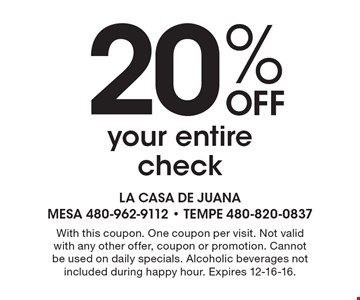 20%off your entire check. With this coupon. One coupon per visit. Not valid with any other offer, coupon or promotion. Cannot be used on daily specials. Alcoholic beverages not included during happy hour. Expires 12-16-16.