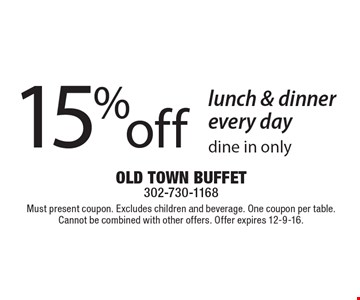 15% off lunch & dinner every day. Dine in only. Must present coupon. Excludes children and beverage. One coupon per table. Cannot be combined with other offers. Offer expires 12-9-16.