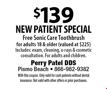 $139 new patient special. Free Sonic Care Toothbrush for adults 18 & older (valued at $225) Includes: exam, cleaning, x-rays & cosmetic consultation. For adults and children.. With this coupon. Only valid for cash patients without dental insurance. Not valid with other offers or prior purchases.