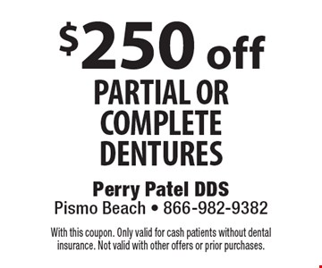 $250 off partial or complete dentures. With this coupon. Only valid for cash patients without dental insurance. Not valid with other offers or prior purchases.