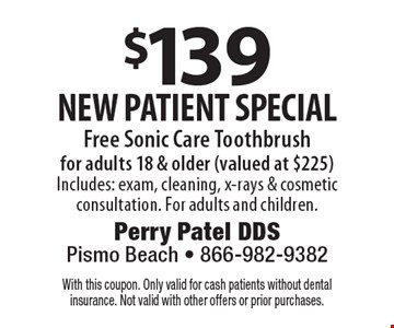 $139 new patient special Free Sonic Care Toothbrush for adults 18 & older (valued at $225). Includes: exam, cleaning, x-rays & cosmetic consultation. For adults and children. With this coupon. Only valid for cash patients without dental insurance. Not valid with other offers or prior purchases.