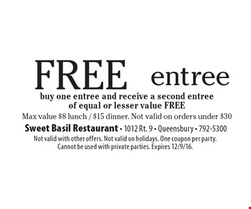 FREE entree! Buy one entree and receive a second entree of equal or lesser value FREE. Max value $8 lunch / $15 dinner. Not valid on orders under $30. Not valid with other offers. Not valid on holidays. One coupon per party. Cannot be used with private parties. Expires 12/9/16.