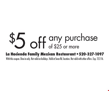 $5 off any purchase of $25 or more. With this coupon. Dine in only. Not valid on holidays. Valid at Swan Rd. location. Not valid with other offers. Exp. 12-2-16.