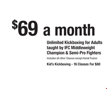 $69 a month Unlimited Kickboxing for Adults. Taught by IFC Middleweight Champion & Semi-Pro Fighters. Includes all other Classes except Aerial FusionKid's Kickboxing. 16 Classes For $80.