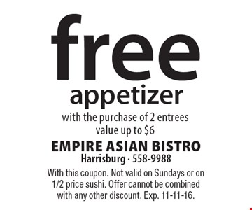 Free appetizer with the purchase of 2 entrees value up to $6. With this coupon. Not valid on Sundays or on 1/2 price sushi. Offer cannot be combined with any other discount. Exp. 11-11-16.